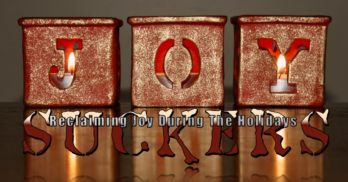 Reclaiming Joy During The Holidays: JOY SUCKERS